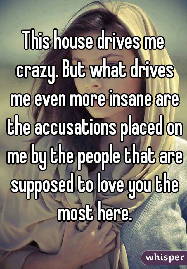 This house drives me crazy. But what drives me even more insane are the accusations placed on me by the people that are supposed to love you the most here.