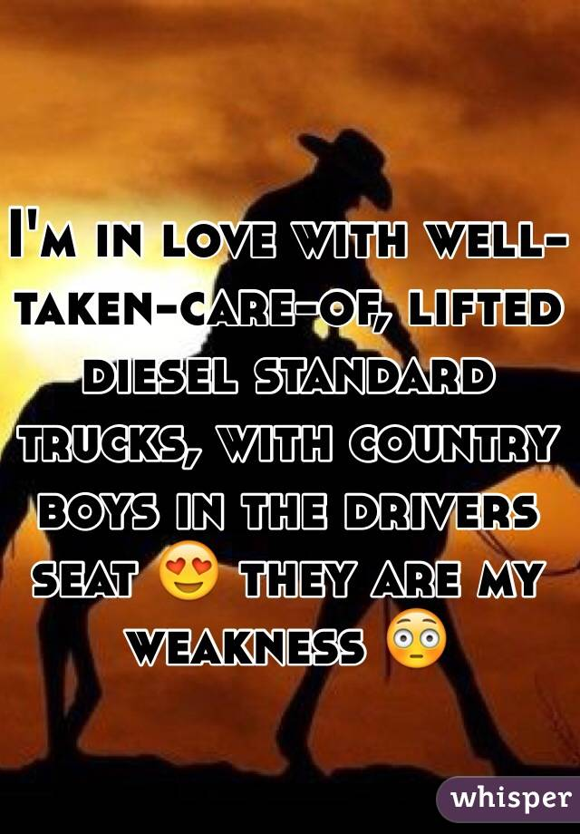 I'm in love with well-taken-care-of, lifted diesel standard trucks, with country boys in the drivers seat 😍 they are my weakness 😳