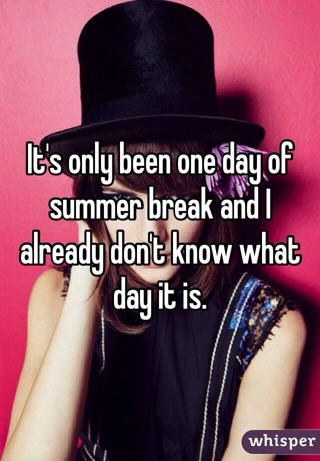 It's only been one day of summer break and I already don't know what day it is.