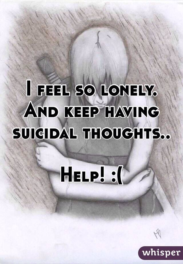 I feel so lonely. And keep having suicidal thoughts..  Help! :(
