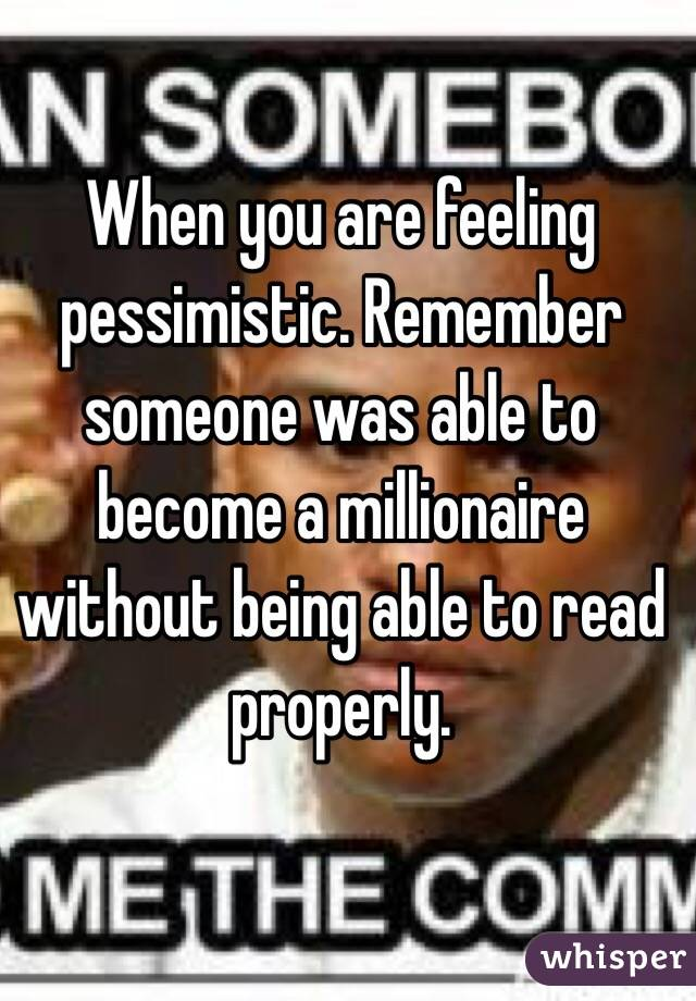 When you are feeling pessimistic. Remember someone was able to become a millionaire without being able to read properly.