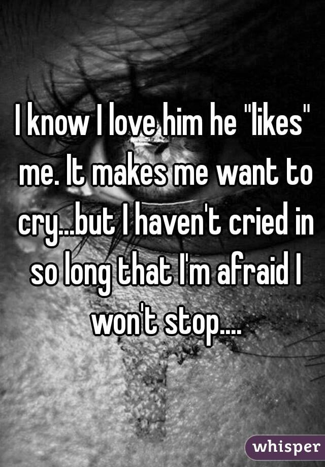"I know I love him he ""likes"" me. It makes me want to cry...but I haven't cried in so long that I'm afraid I won't stop...."