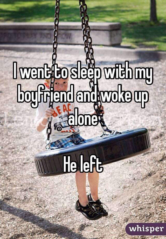 I went to sleep with my boyfriend and woke up alone   He left