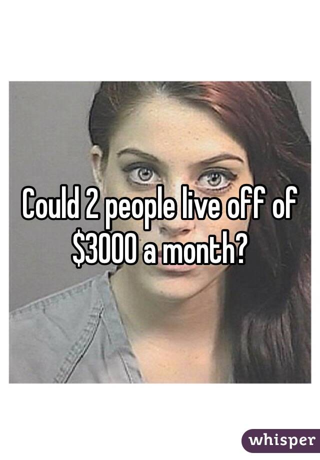 Could 2 people live off of $3000 a month?