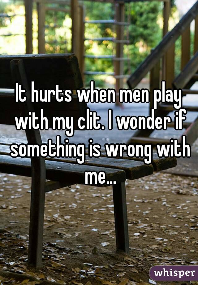 It hurts when men play with my clit. I wonder if something is wrong with me...