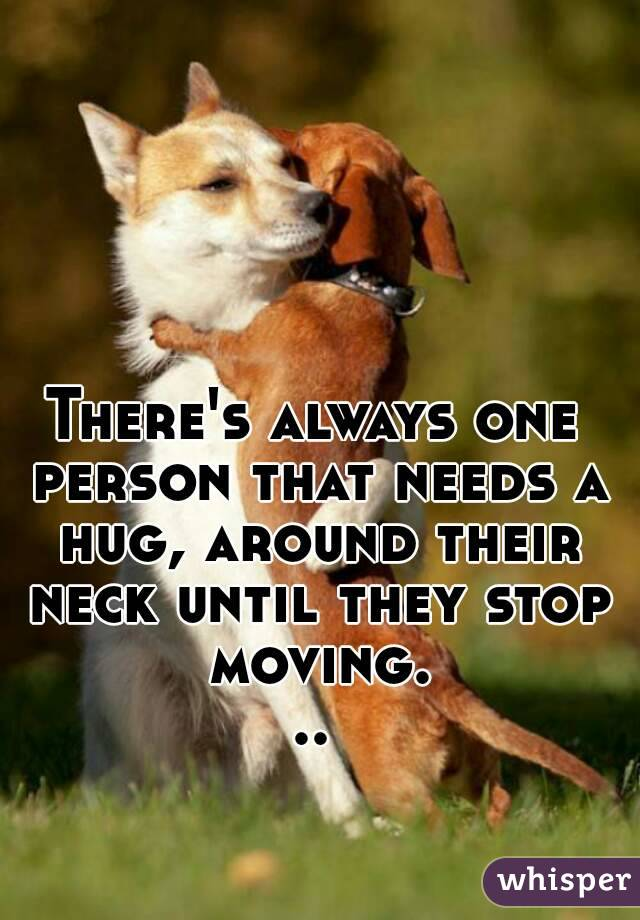There's always one person that needs a hug, around their neck until they stop moving...