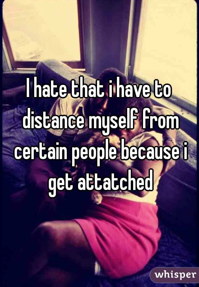 I hate that i have to distance myself from certain people because i get attatched