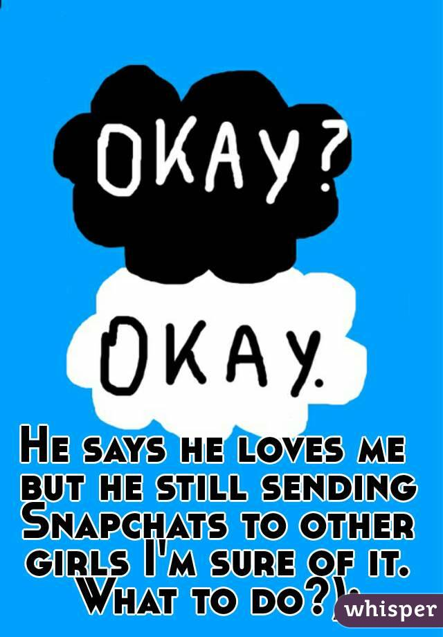 He says he loves me but he still sending Snapchats to other girls I'm sure of it. What to do?):