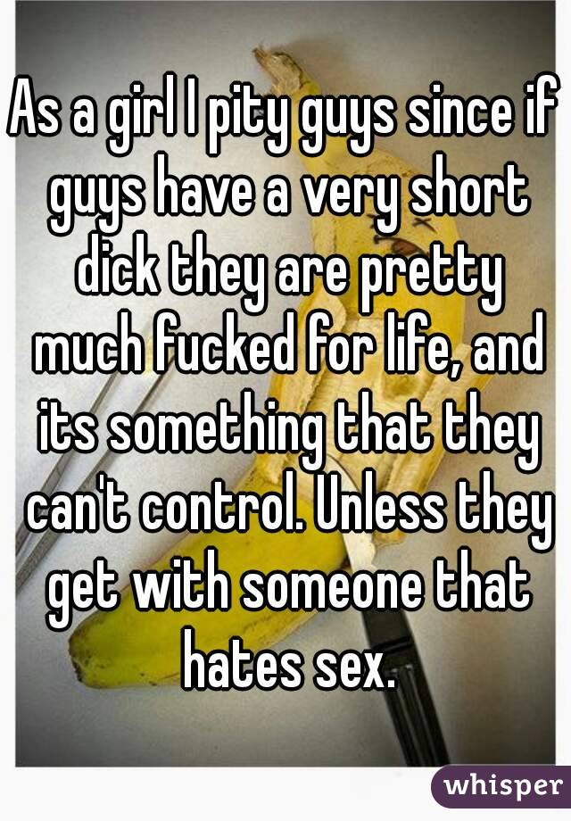 As a girl I pity guys since if guys have a very short dick they are pretty much fucked for life, and its something that they can't control. Unless they get with someone that hates sex.