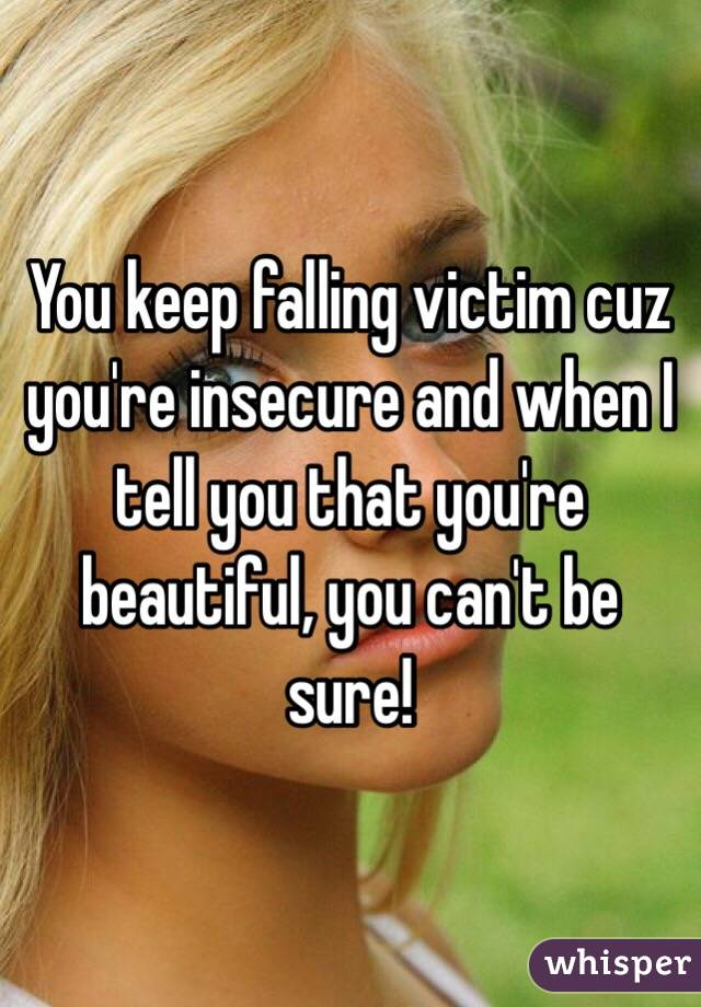 You keep falling victim cuz you're insecure and when I tell you that you're beautiful, you can't be sure!