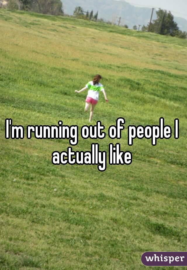 I'm running out of people I actually like