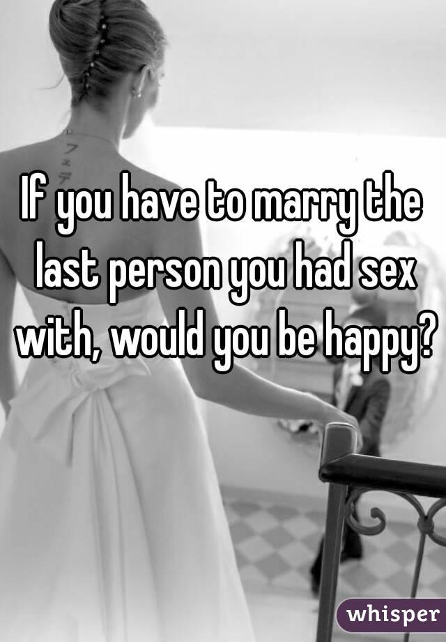 If you have to marry the last person you had sex with, would you be happy?