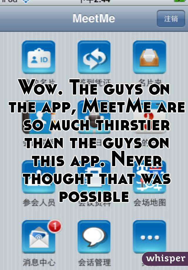 Wow. The guys on the app, MeetMe are so much thirstier than the guys on this app. Never thought that was possible