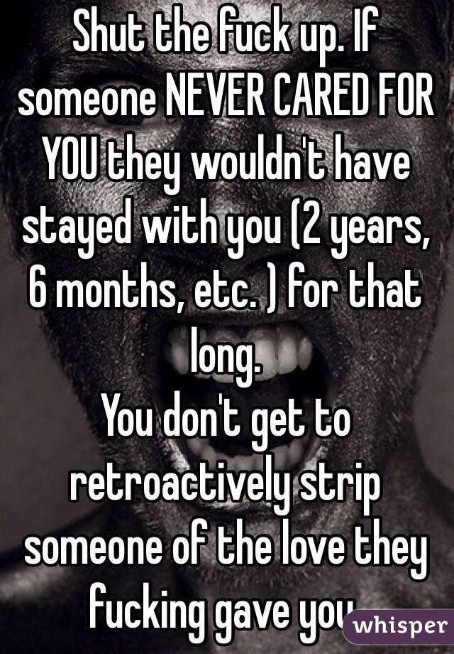 Shut the fuck up. If someone NEVER CARED FOR YOU they wouldn't have stayed with you (2 years, 6 months, etc. ) for that long.  You don't get to retroactively strip someone of the love they fucking gave you.