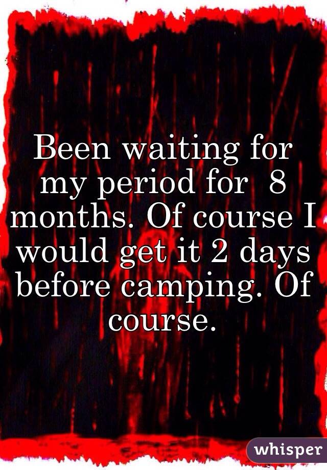 Been waiting for my period for  8 months. Of course I would get it 2 days before camping. Of course.