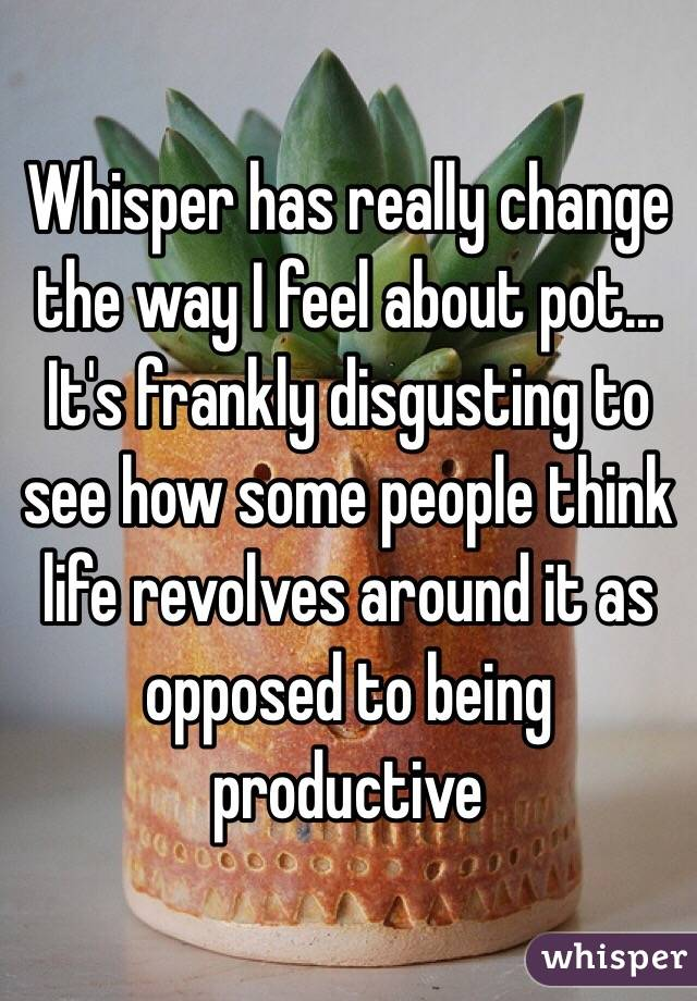Whisper has really change the way I feel about pot... It's frankly disgusting to see how some people think life revolves around it as opposed to being productive