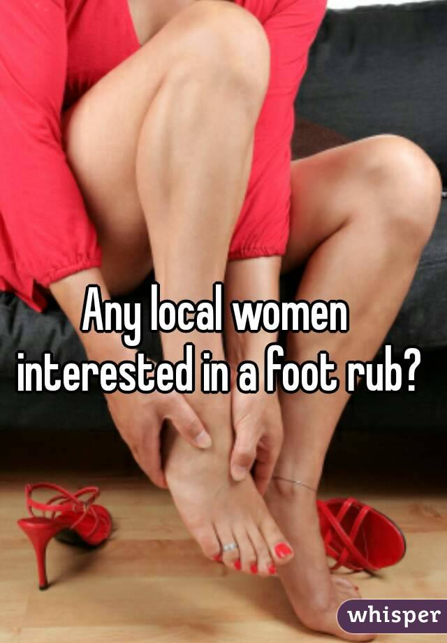 Any local women interested in a foot rub?