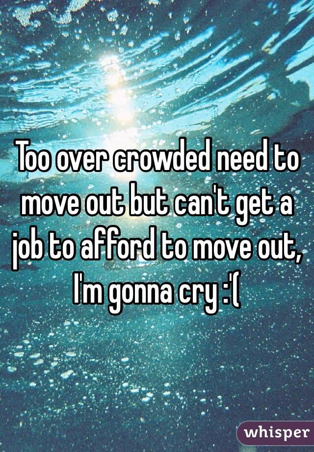 Too over crowded need to move out but can't get a job to afford to move out, I'm gonna cry :'(