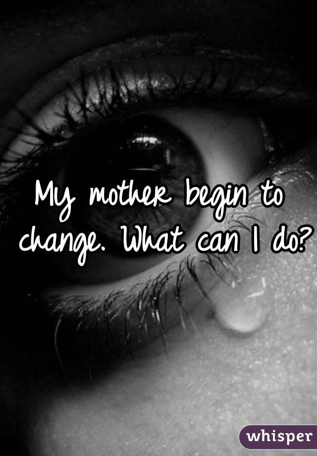 My mother begin to change. What can I do?