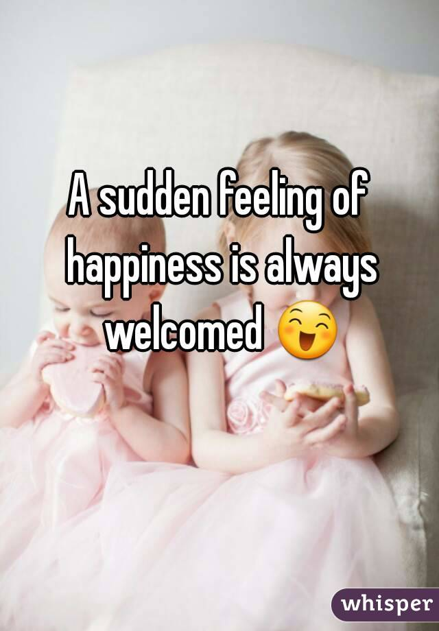 A sudden feeling of happiness is always welcomed 😄