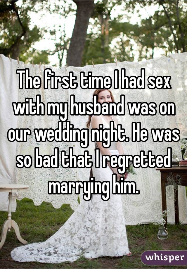 The first time I had sex with my husband was on our wedding night. He was so bad that I regretted marrying him.