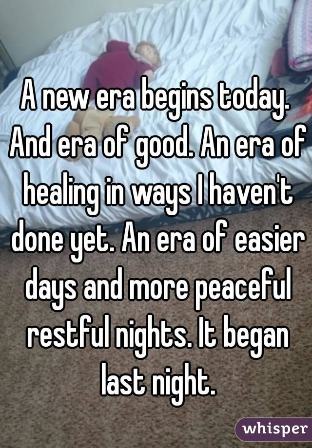 A new era begins today. And era of good. An era of healing in ways I haven't done yet. An era of easier days and more peaceful restful nights. It began last night.