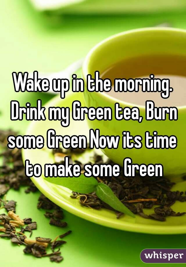 Wake up in the morning. Drink my Green tea, Burn some Green Now its time  to make some Green
