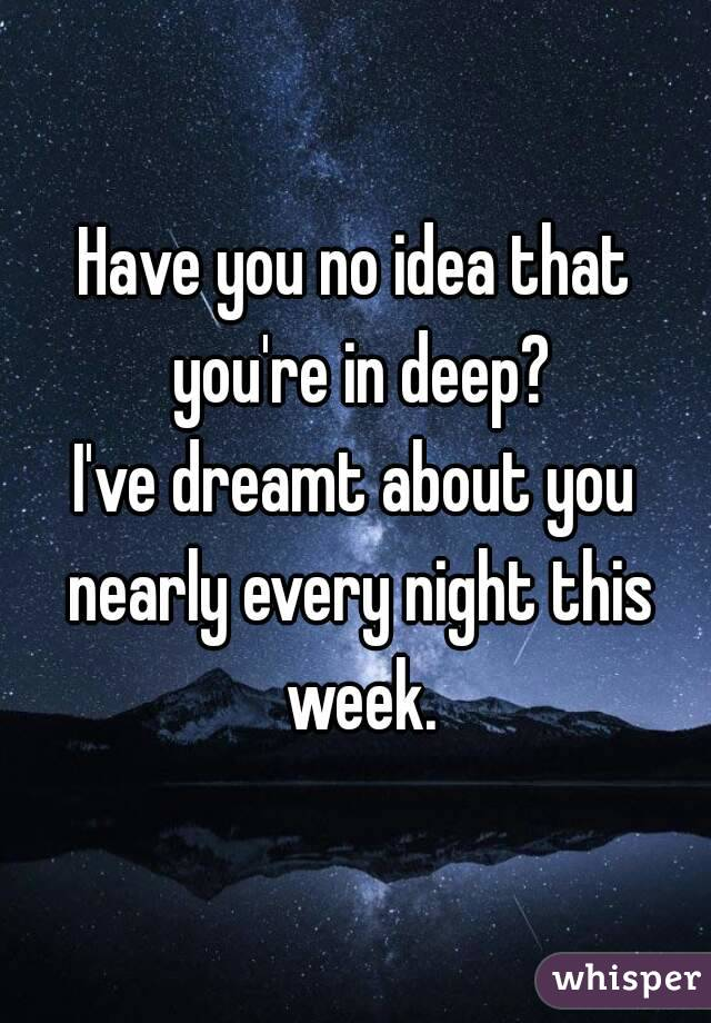 Have you no idea that you're in deep? I've dreamt about you nearly every night this week.
