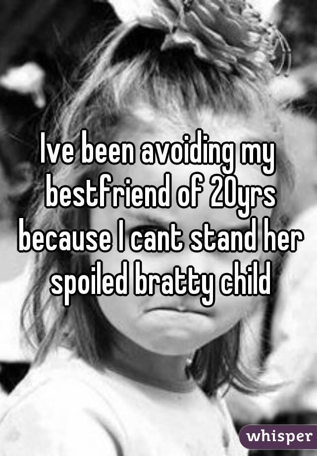 Ive been avoiding my bestfriend of 20yrs because I cant stand her spoiled bratty child