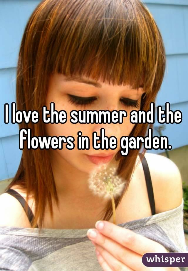 I love the summer and the flowers in the garden.
