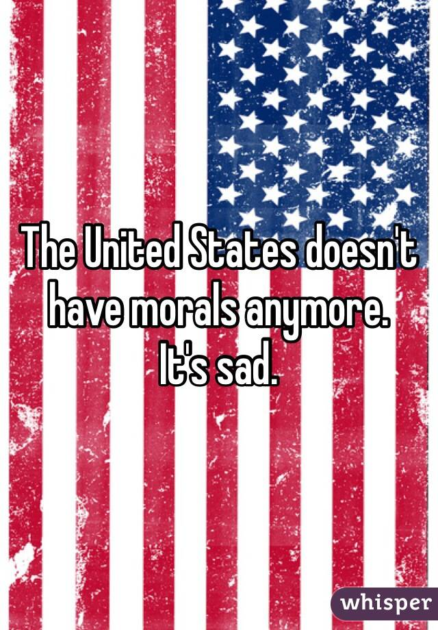 The United States doesn't have morals anymore. It's sad.