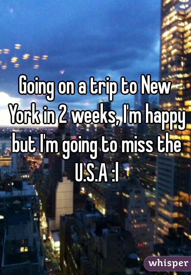 Going on a trip to New York in 2 weeks, I'm happy but I'm going to miss the U.S.A :l