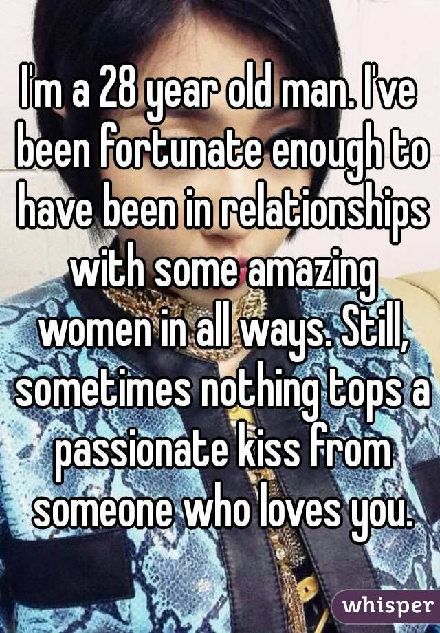I'm a 28 year old man. I've been fortunate enough to have been in relationships with some amazing women in all ways. Still, sometimes nothing tops a passionate kiss from someone who loves you.