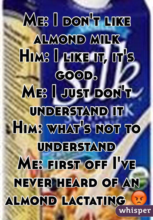 Me: I don't like almond milk Him: I like it, it's good. Me: I just don't understand it Him: what's not to understand  Me: first off I've never heard of an almond lactating 😡