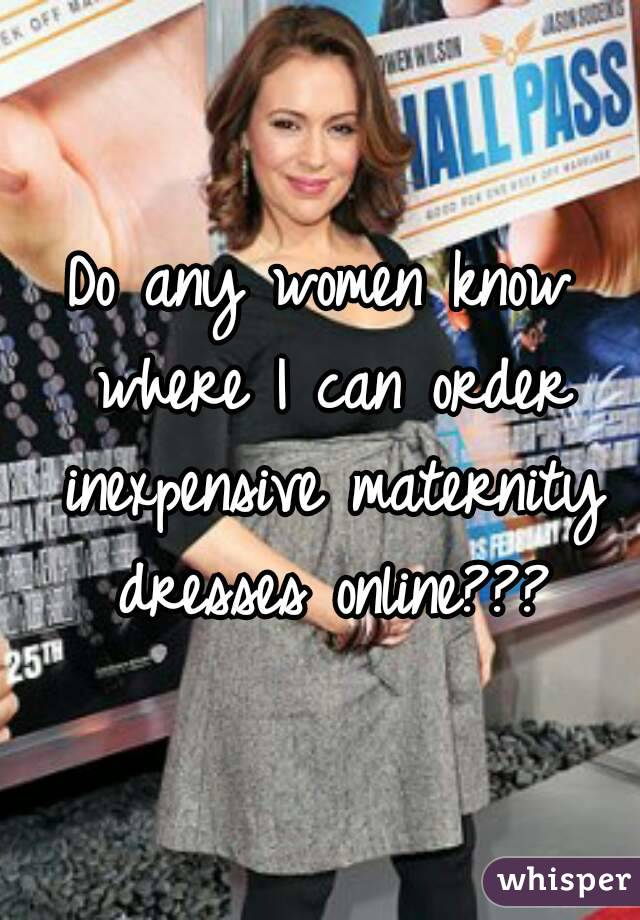 Do any women know where I can order inexpensive maternity dresses online???