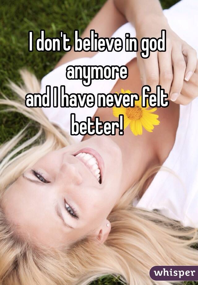 I don't believe in god anymore  and I have never felt better!