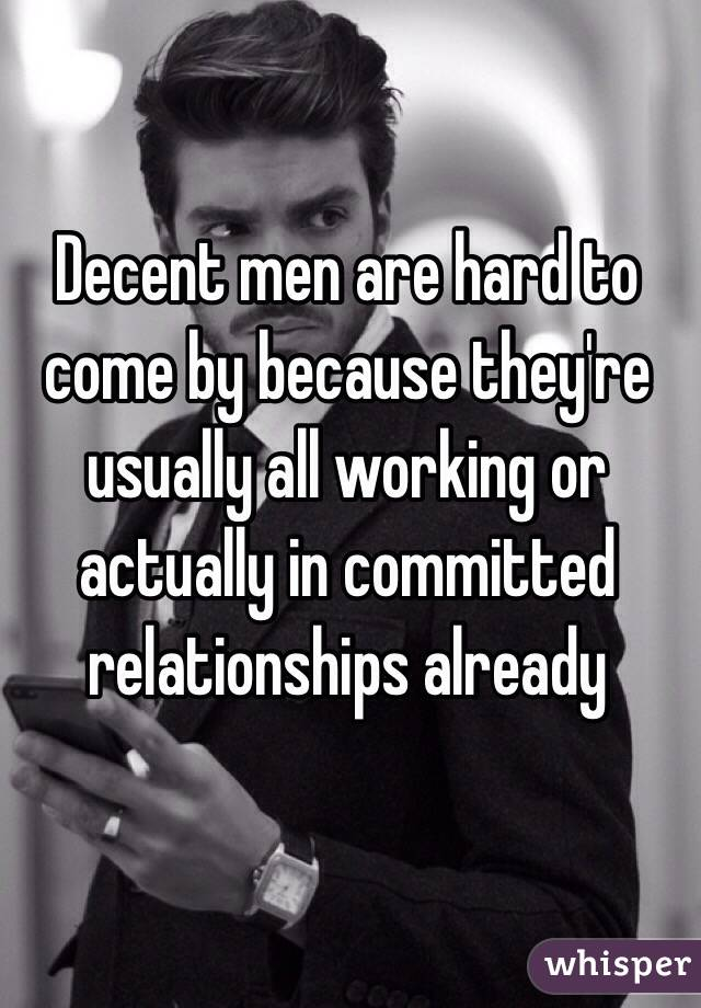Decent men are hard to come by because they're usually all working or actually in committed relationships already