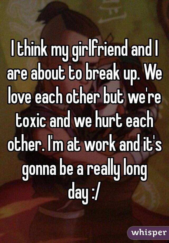 I think my girlfriend and I are about to break up. We love each other but we're toxic and we hurt each other. I'm at work and it's gonna be a really long day :/