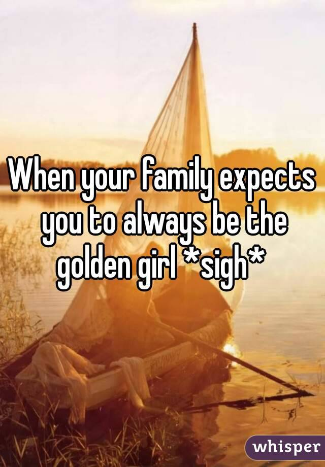 When your family expects you to always be the golden girl *sigh*
