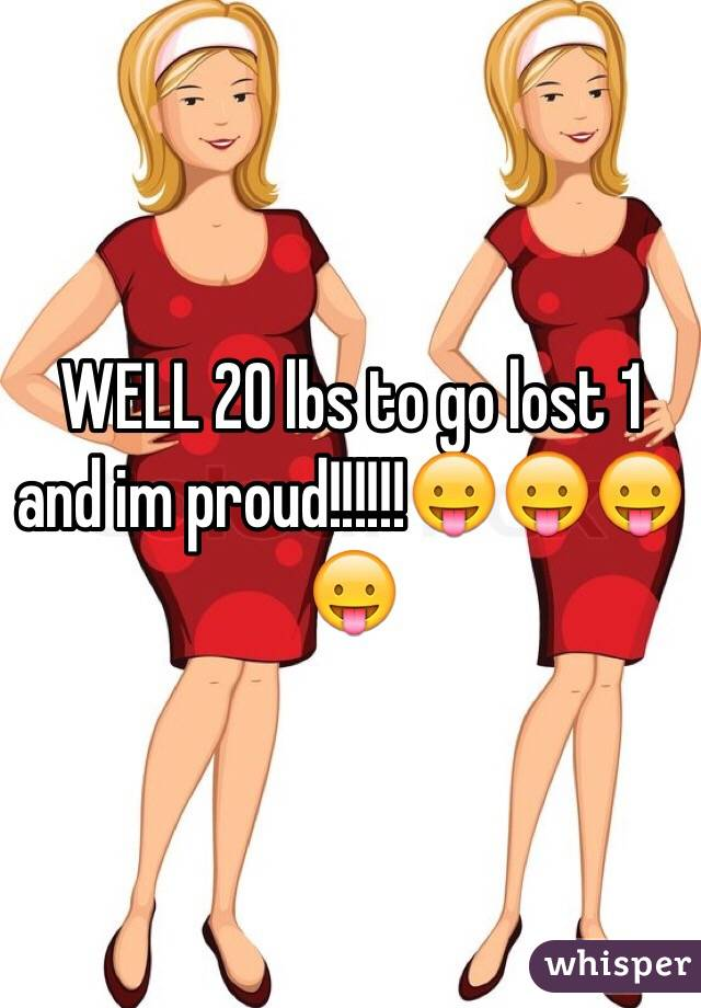 WELL 20 lbs to go lost 1 and im proud!!!!!!😛😛😛😛