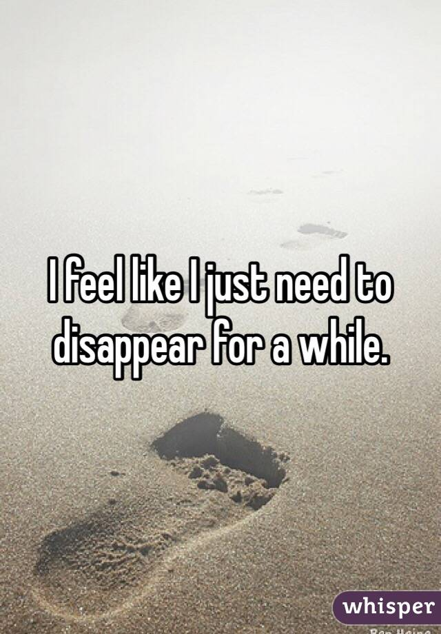 I feel like I just need to disappear for a while.