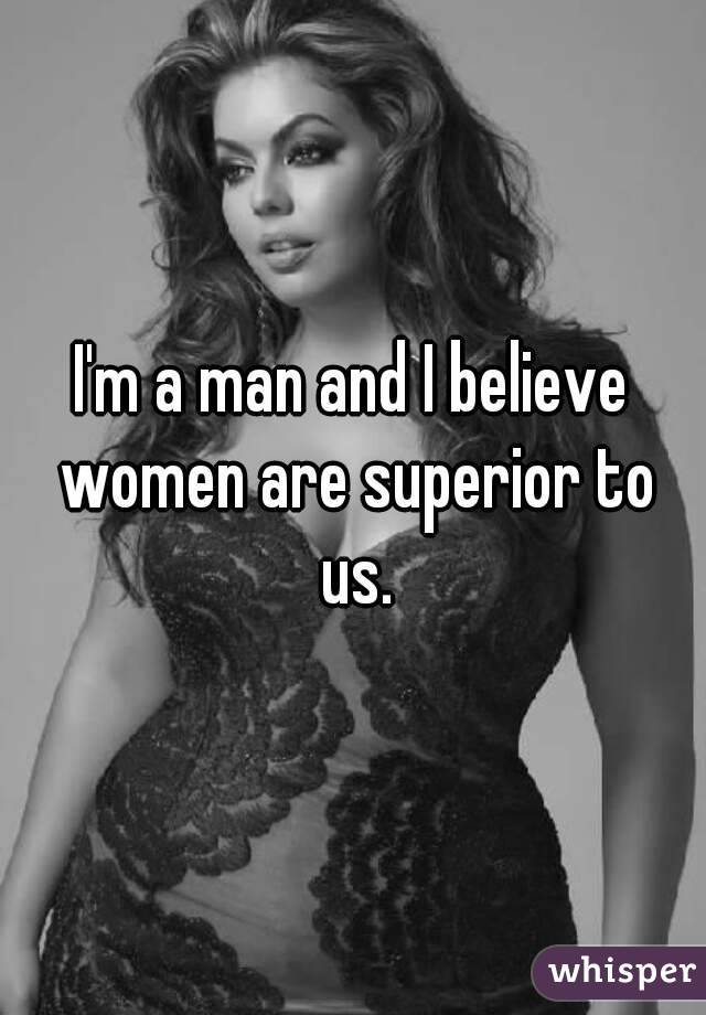 I'm a man and I believe women are superior to us.