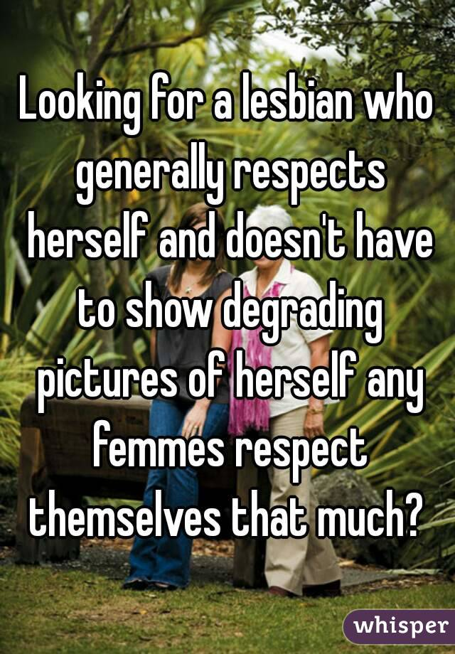 Looking for a lesbian who generally respects herself and doesn't have to show degrading pictures of herself any femmes respect themselves that much?