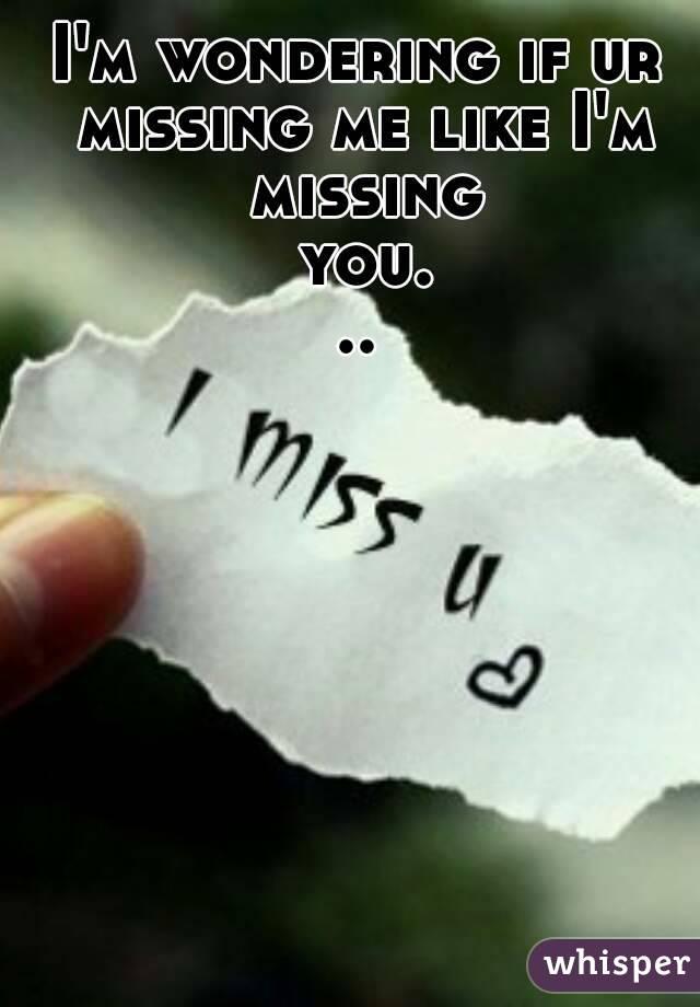 I'm wondering if ur missing me like I'm missing you...
