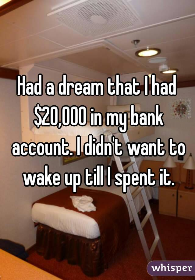 Had a dream that I had $20,000 in my bank account. I didn't want to wake up till I spent it.