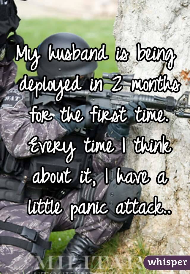 My husband is being deployed in 2 months for the first time. Every time I think about it, I have a little panic attack..