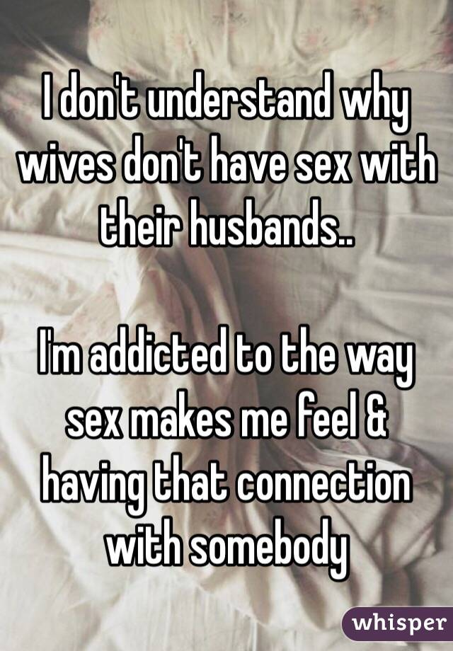 I don't understand why wives don't have sex with their husbands..  I'm addicted to the way sex makes me feel & having that connection with somebody
