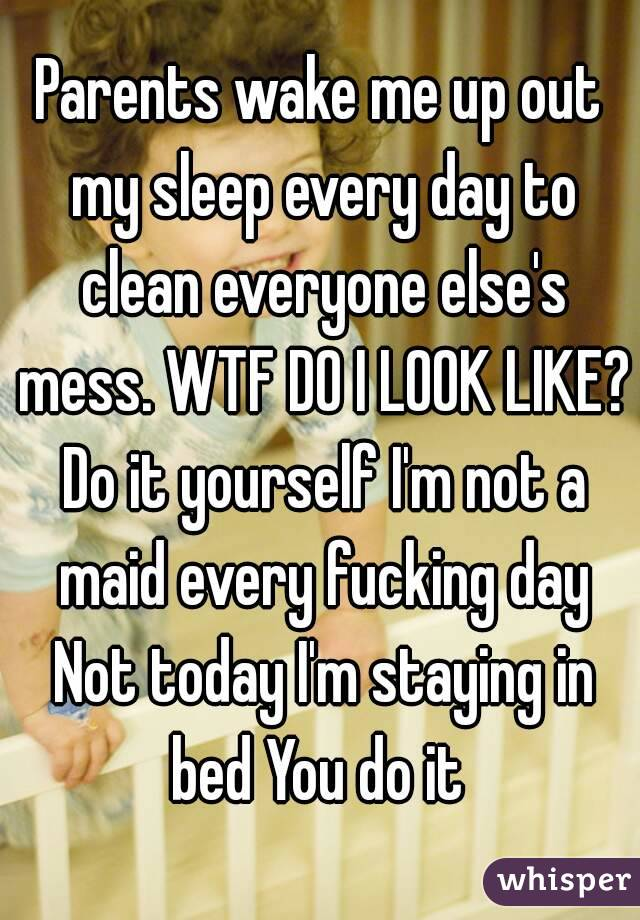 Parents wake me up out my sleep every day to clean everyone else's mess. WTF DO I LOOK LIKE? Do it yourself I'm not a maid every fucking day Not today I'm staying in bed You do it