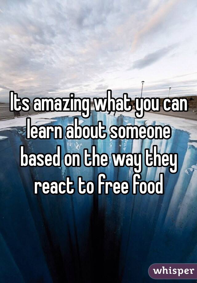 Its amazing what you can learn about someone based on the way they react to free food