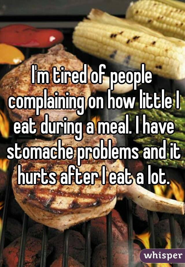I'm tired of people complaining on how little I eat during a meal. I have stomache problems and it hurts after I eat a lot.